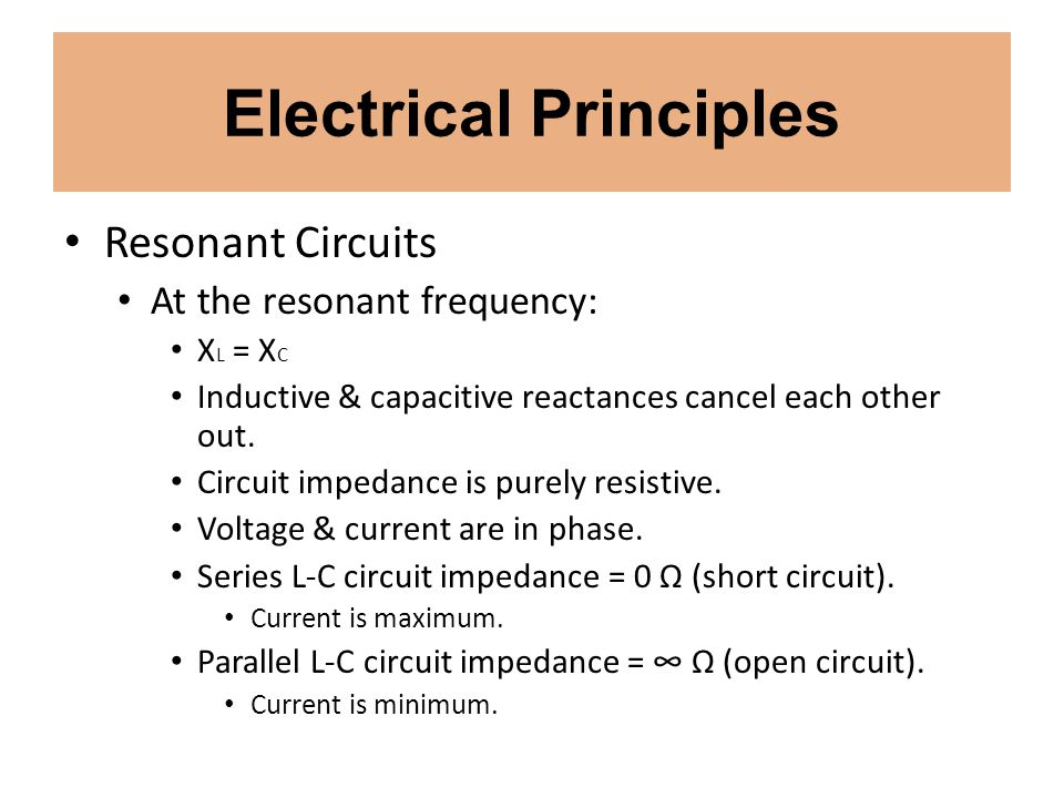 Electrical Principles Resonant Circuits At the resonant frequency: X L = X C Inductive & capacitive reactances cancel each other out. Circuit impedanc