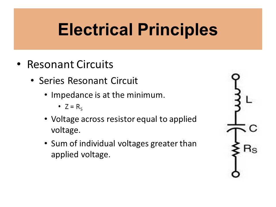 Electrical Principles Resonant Circuits Series Resonant Circuit Impedance is at the minimum. Z = R S Voltage across resistor equal to applied voltage.