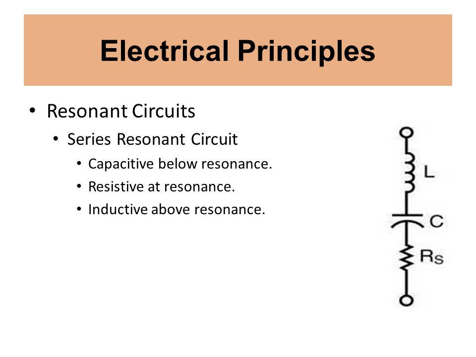 Electrical Principles Resonant Circuits Series Resonant Circuit Capacitive below resonance. Resistive at resonance. Inductive above resonance.