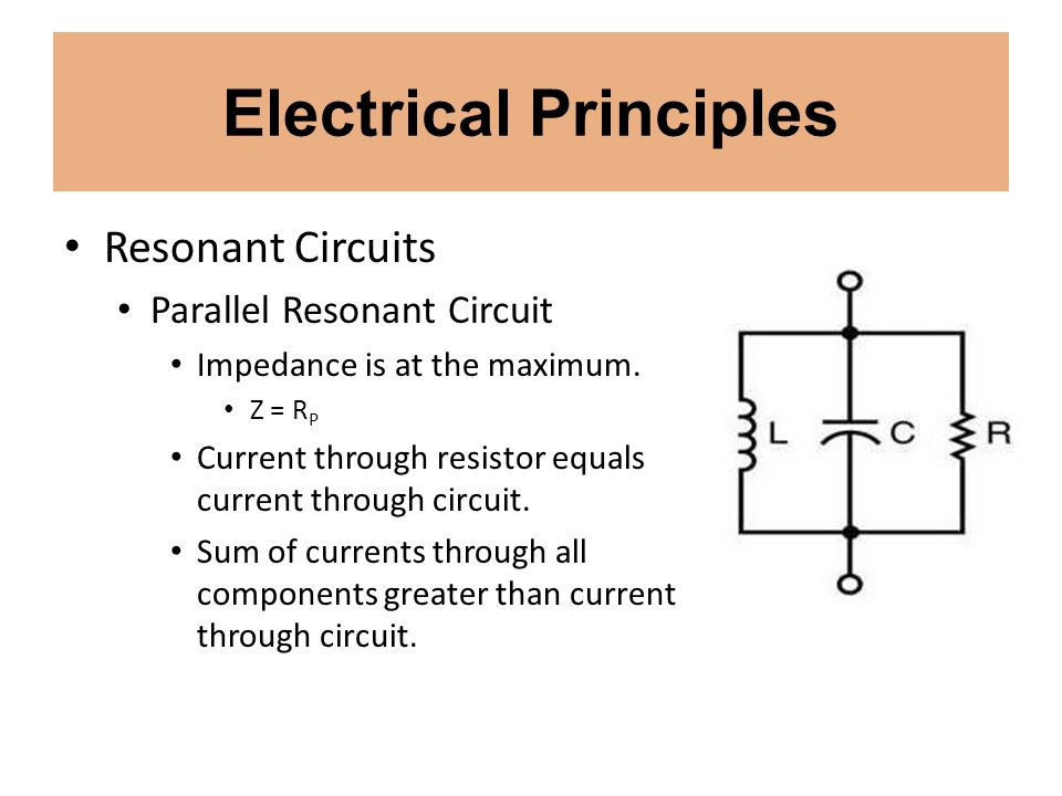 Electrical Principles Resonant Circuits Parallel Resonant Circuit Impedance is at the maximum. Z = R P Current through resistor equals current through