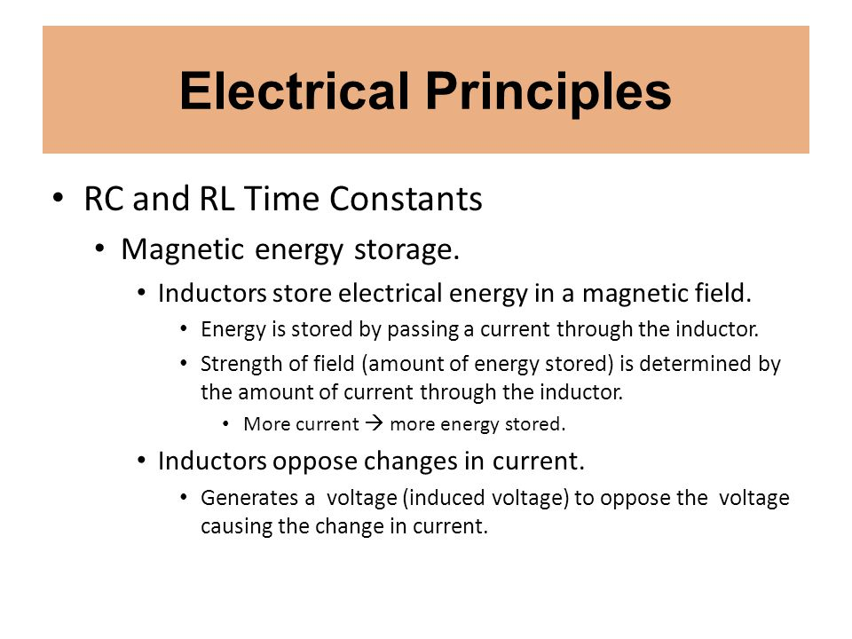 Electrical Principles RC and RL Time Constants Magnetic energy storage. Inductors store electrical energy in a magnetic field. Energy is stored by pas