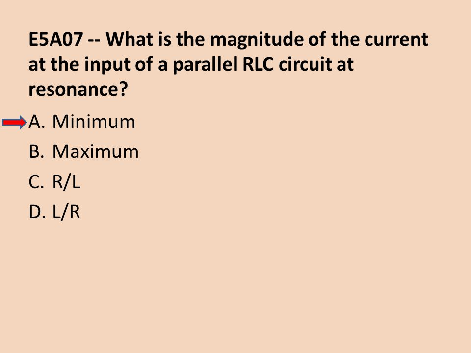 E5A07 -- What is the magnitude of the current at the input of a parallel RLC circuit at resonance? A.Minimum B.Maximum C.R/L D.L/R