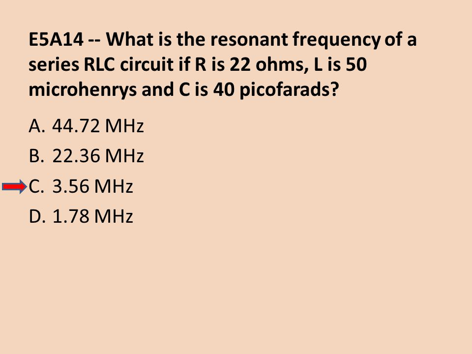 E5A14 -- What is the resonant frequency of a series RLC circuit if R is 22 ohms, L is 50 microhenrys and C is 40 picofarads? A.44.72 MHz B.22.36 MHz C