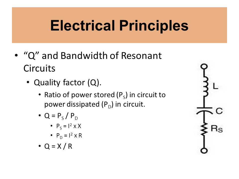 Electrical Principles Q and Bandwidth of Resonant Circuits Quality factor (Q). Ratio of power stored (P S ) in circuit to power dissipated (P D ) in c