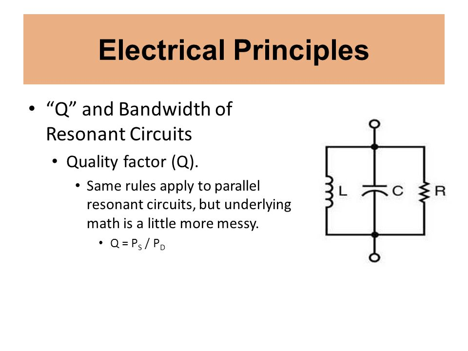Electrical Principles Q and Bandwidth of Resonant Circuits Quality factor (Q). Same rules apply to parallel resonant circuits, but underlying math is