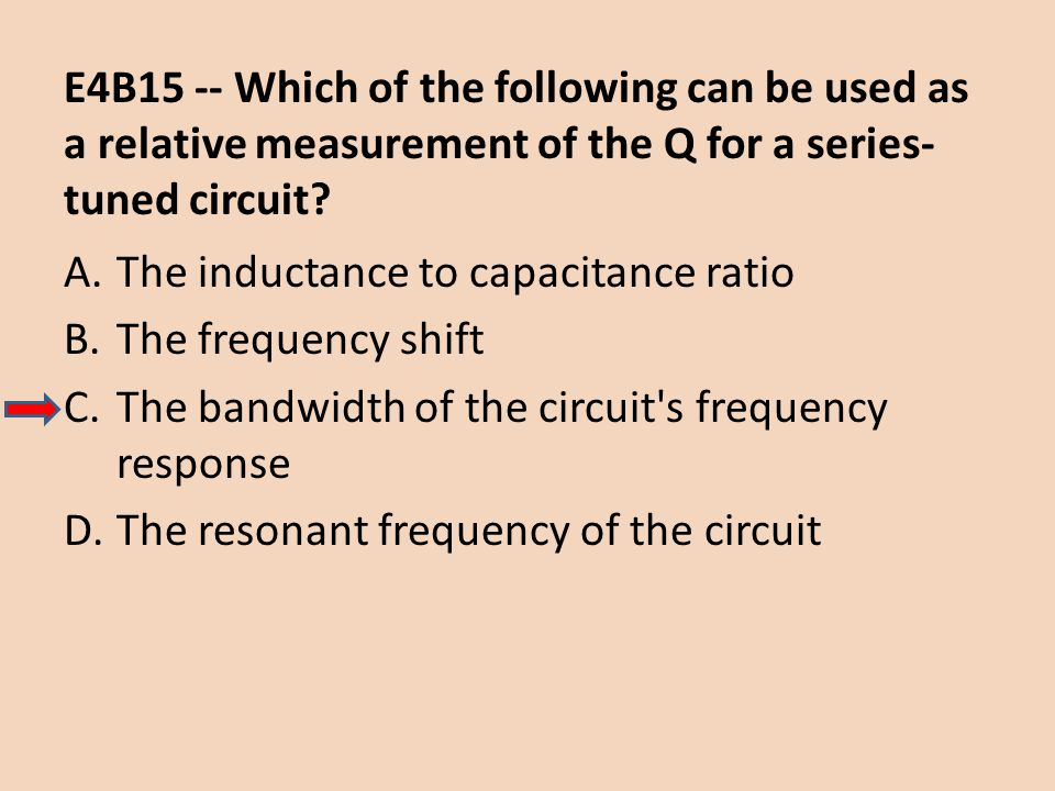 E4B15 -- Which of the following can be used as a relative measurement of the Q for a series- tuned circuit? A.The inductance to capacitance ratio B.Th