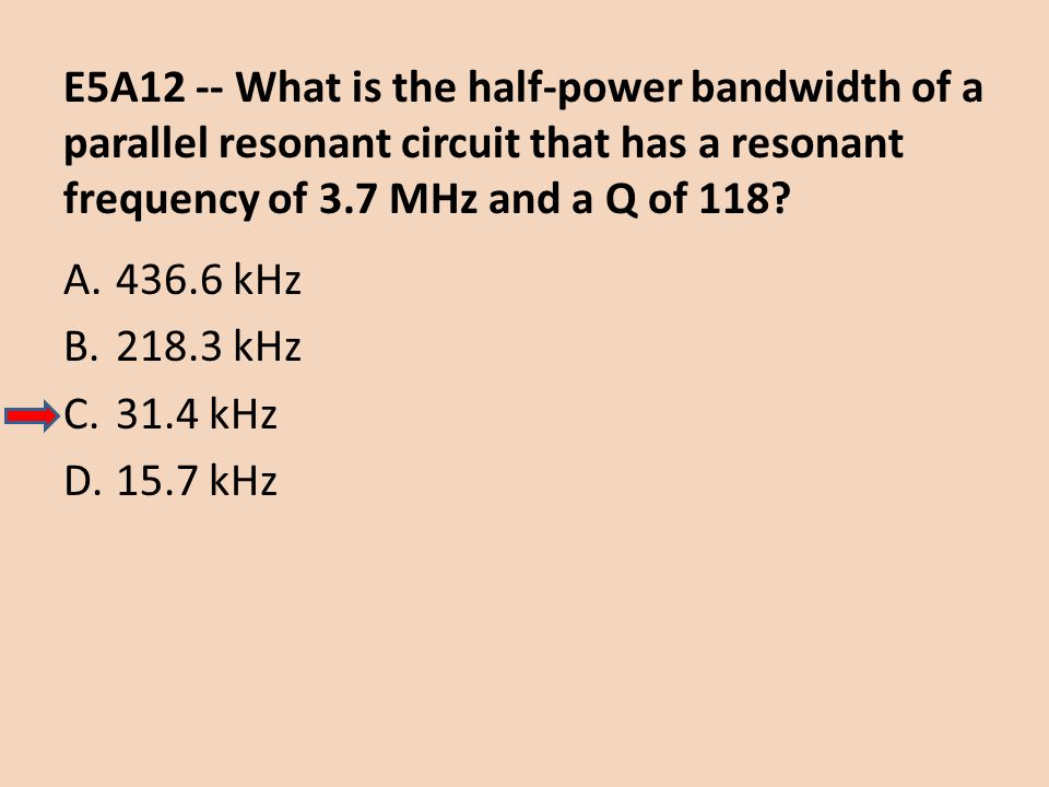 E5A12 -- What is the half-power bandwidth of a parallel resonant circuit that has a resonant frequency of 3.7 MHz and a Q of 118? A.436.6 kHz B.218.3