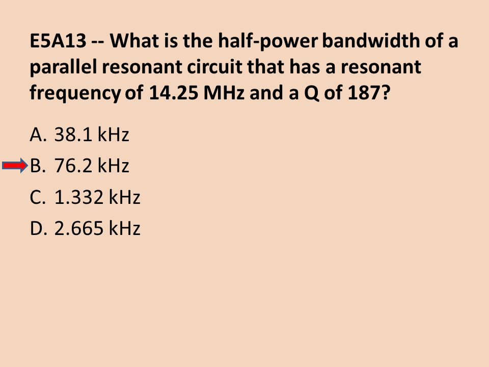 E5A13 -- What is the half-power bandwidth of a parallel resonant circuit that has a resonant frequency of 14.25 MHz and a Q of 187? A.38.1 kHz B.76.2