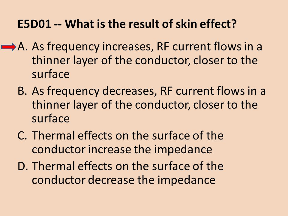 E5D01 -- What is the result of skin effect? A.As frequency increases, RF current flows in a thinner layer of the conductor, closer to the surface B.As