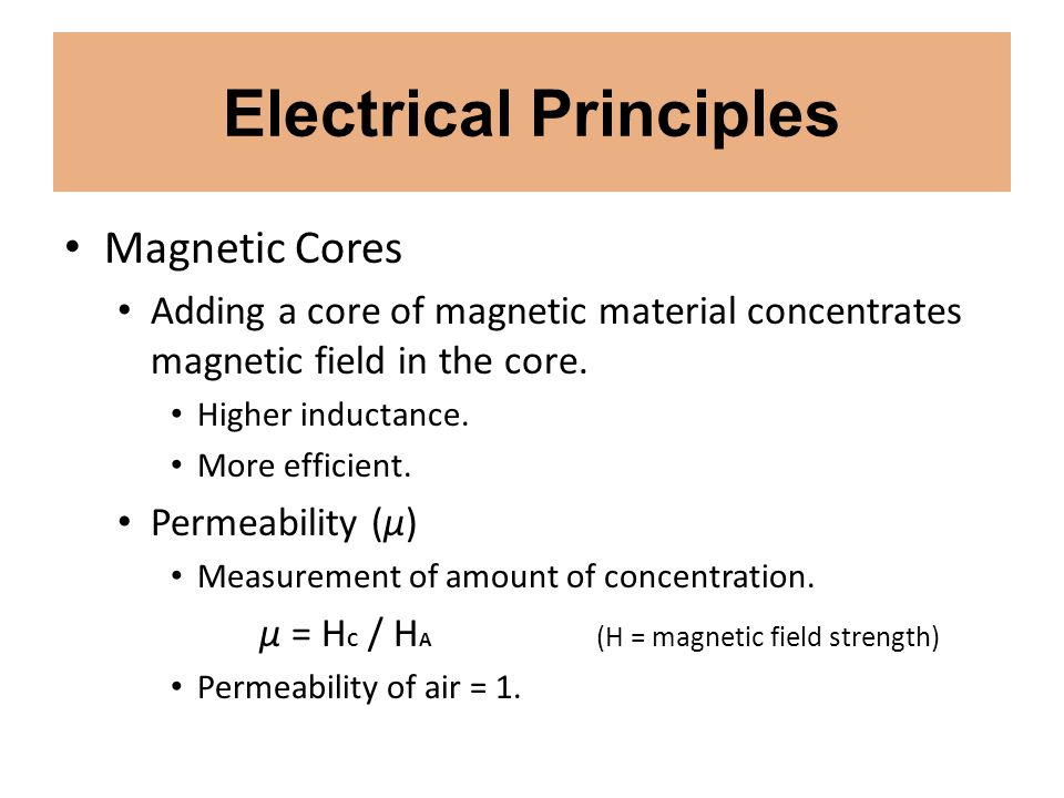 Electrical Principles Magnetic Cores Adding a core of magnetic material concentrates magnetic field in the core. Higher inductance. More efficient. Pe