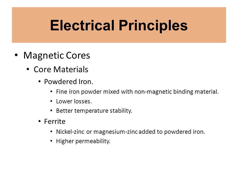 Electrical Principles Magnetic Cores Core Materials Powdered Iron. Fine iron powder mixed with non-magnetic binding material. Lower losses. Better tem