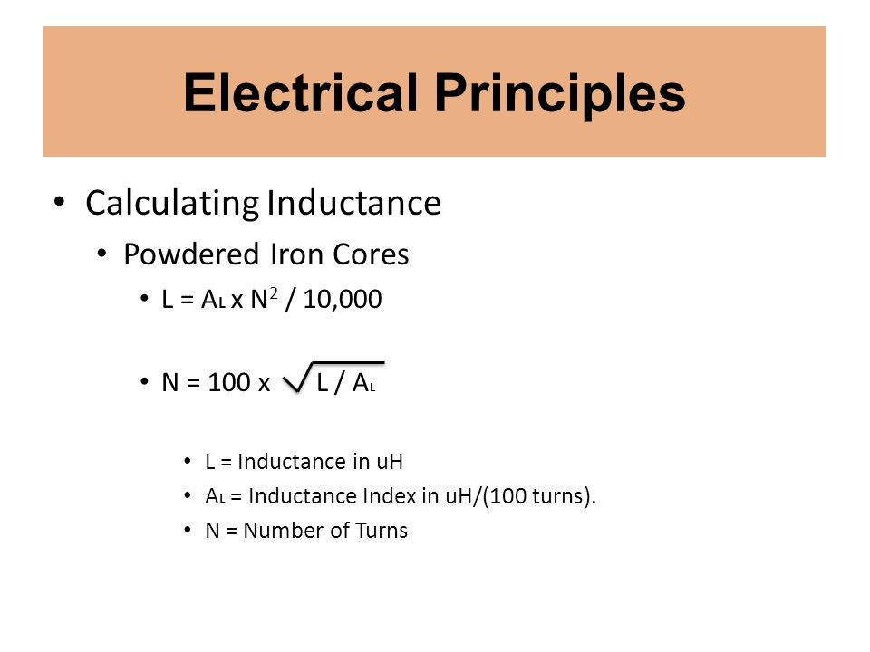 Electrical Principles Calculating Inductance Powdered Iron Cores L = A L x N 2 / 10,000 N = 100 x L / A L L = Inductance in uH A L = Inductance Index
