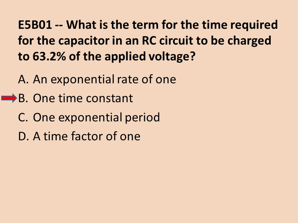E5B01 -- What is the term for the time required for the capacitor in an RC circuit to be charged to 63.2% of the applied voltage? A.An exponential rat