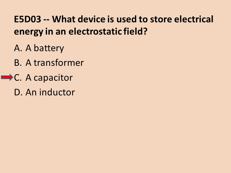 E5D03 -- What device is used to store electrical energy in an electrostatic field? A.A battery B.A transformer C.A capacitor D.An inductor