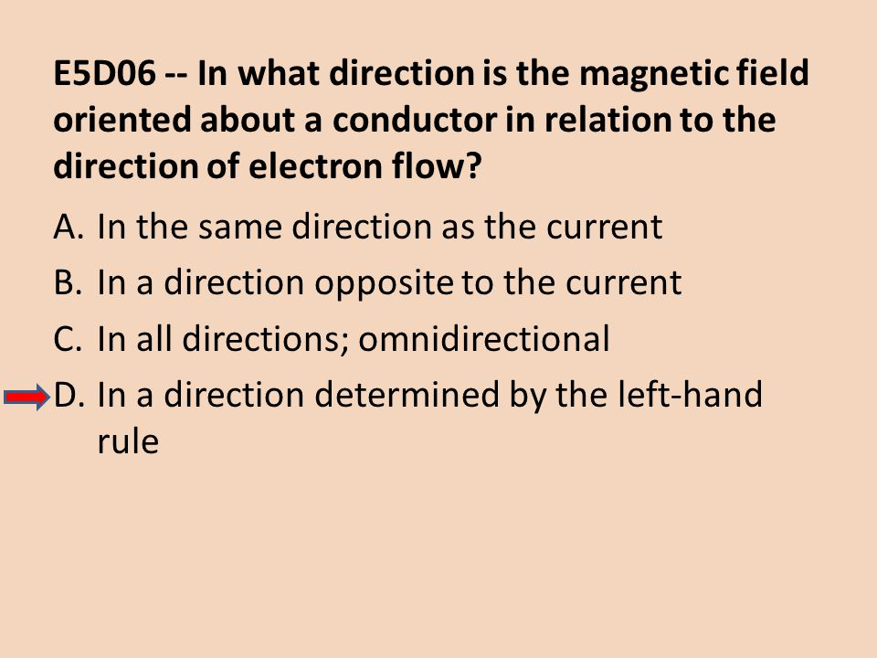 E5D06 -- In what direction is the magnetic field oriented about a conductor in relation to the direction of electron flow? A.In the same direction as