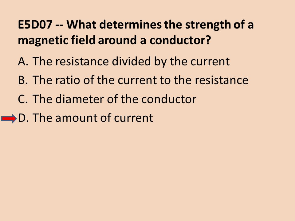 E5D07 -- What determines the strength of a magnetic field around a conductor? A.The resistance divided by the current B.The ratio of the current to th