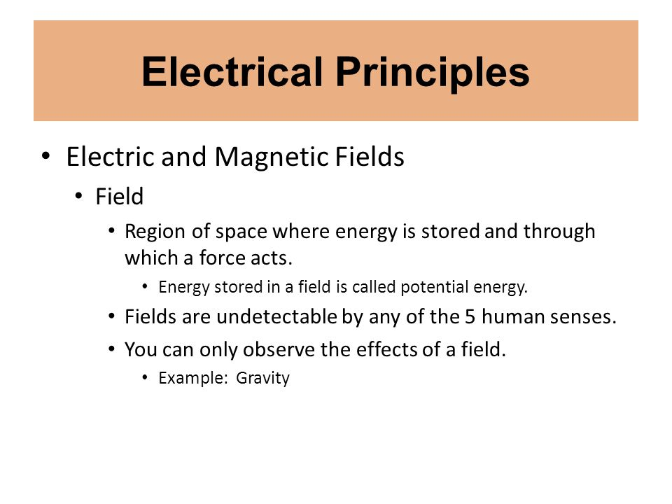 Electrical Principles Electric and Magnetic Fields Field Region of space where energy is stored and through which a force acts. Energy stored in a fie
