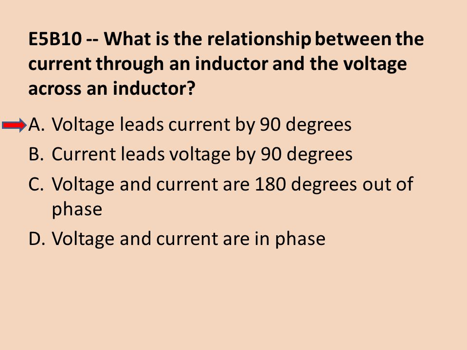 E5B10 -- What is the relationship between the current through an inductor and the voltage across an inductor? A.Voltage leads current by 90 degrees B.