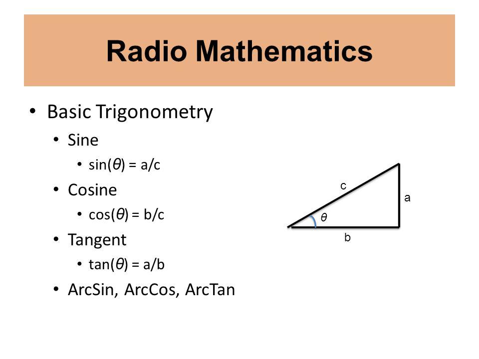 Radio Mathematics Basic Trigonometry Sine sin( θ ) = a/c Cosine cos( θ ) = b/c Tangent tan( θ ) = a/b ArcSin, ArcCos, ArcTan c b a θ