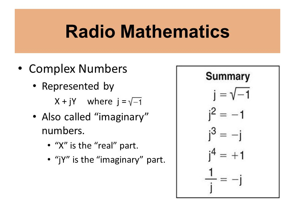 Radio Mathematics Complex Numbers Represented by X + jY where j = Also called imaginary numbers. X is the real part. jY is the imaginary part.