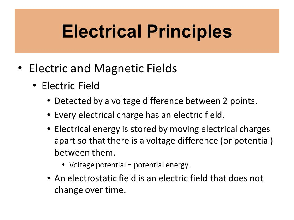 Electrical Principles Electric and Magnetic Fields Electric Field Detected by a voltage difference between 2 points. Every electrical charge has an el