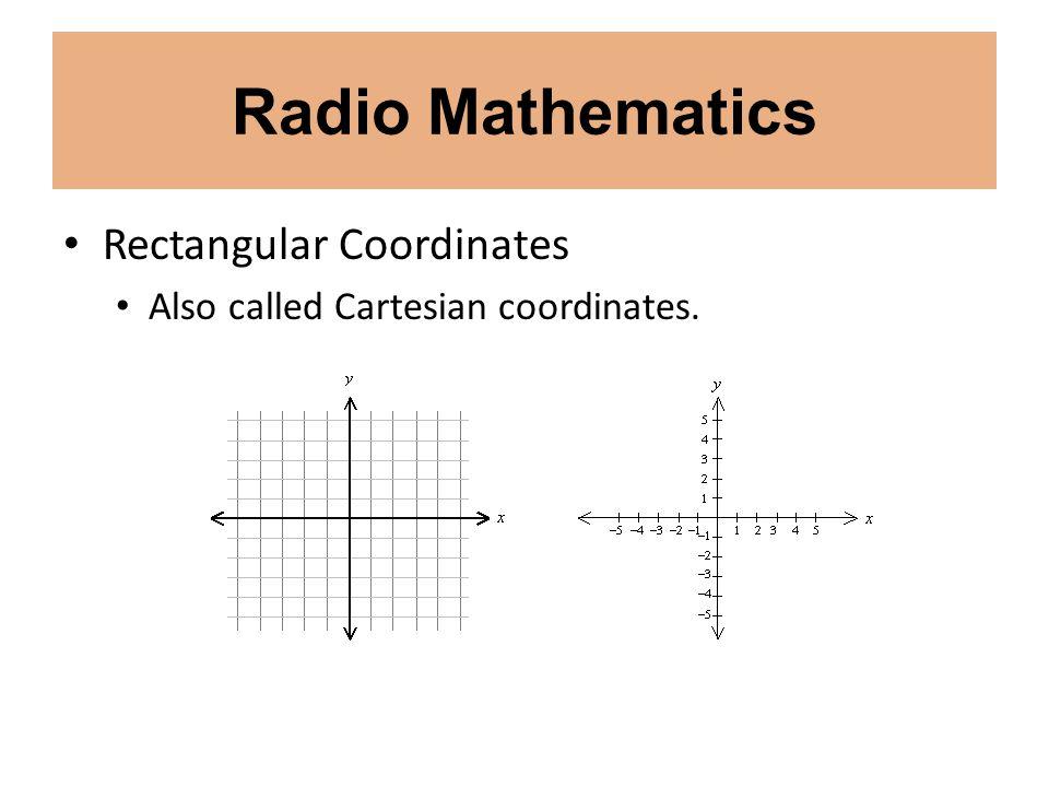 Radio Mathematics Rectangular Coordinates Also called Cartesian coordinates.