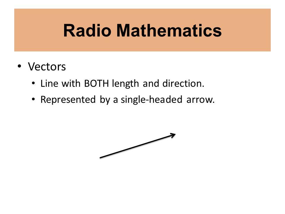 Radio Mathematics Vectors Line with BOTH length and direction. Represented by a single-headed arrow.