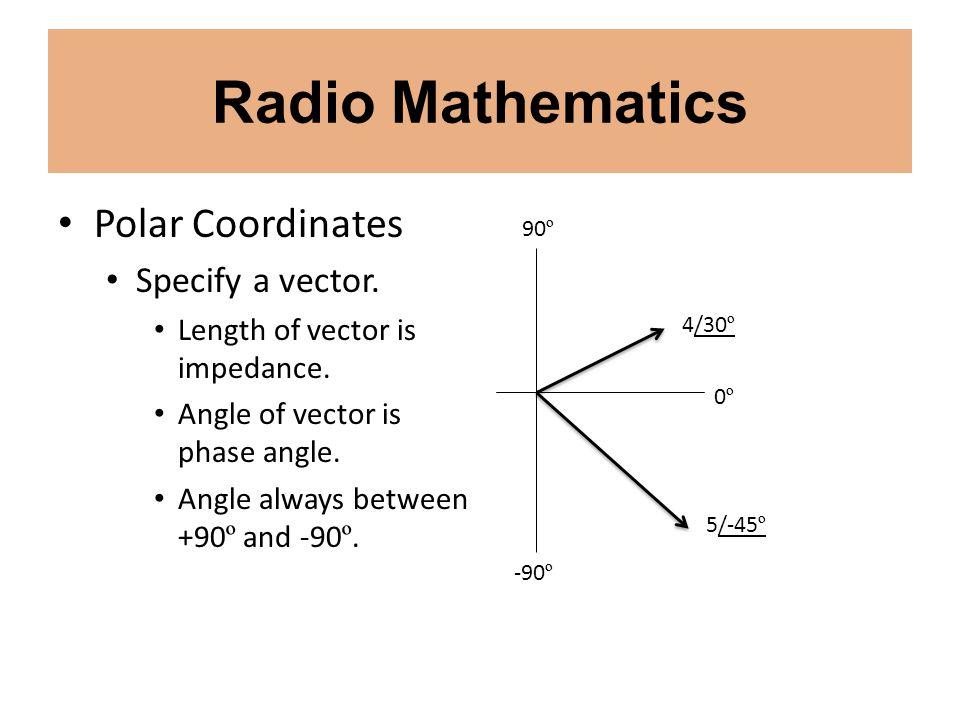 Radio Mathematics Polar Coordinates Specify a vector. Length of vector is impedance. Angle of vector is phase angle. Angle always between +90 º and -9