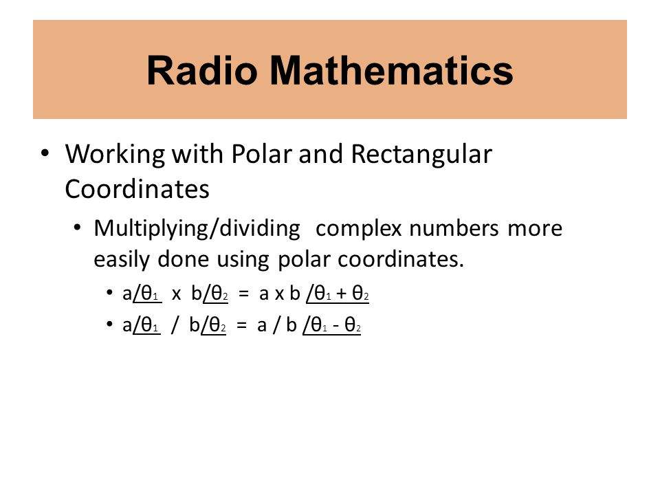 Radio Mathematics Working with Polar and Rectangular Coordinates Multiplying/dividing complex numbers more easily done using polar coordinates. a/θ 1