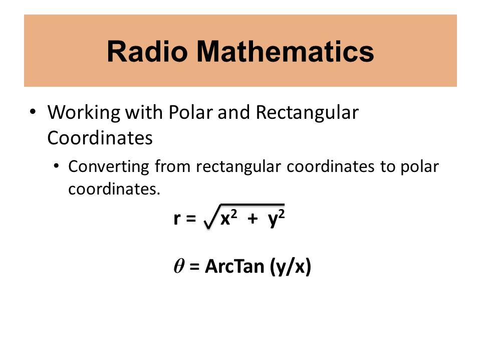 Radio Mathematics Working with Polar and Rectangular Coordinates Converting from rectangular coordinates to polar coordinates. r = x 2 + y 2 θ = ArcTa