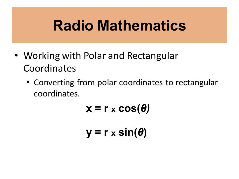 Radio Mathematics Working with Polar and Rectangular Coordinates Converting from polar coordinates to rectangular coordinates. x = r x cos(θ) y = r x