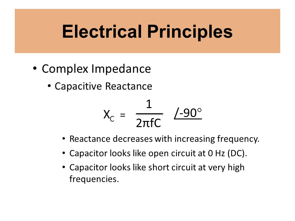 Electrical Principles Complex Impedance Capacitive Reactance 1 2πfC Reactance decreases with increasing frequency. Capacitor looks like open circuit a