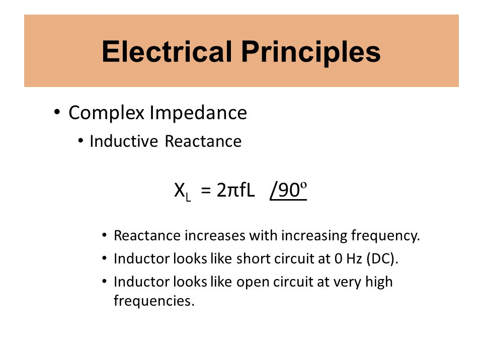 Electrical Principles Complex Impedance Inductive Reactance X L = 2πfL /90 º Reactance increases with increasing frequency. Inductor looks like short