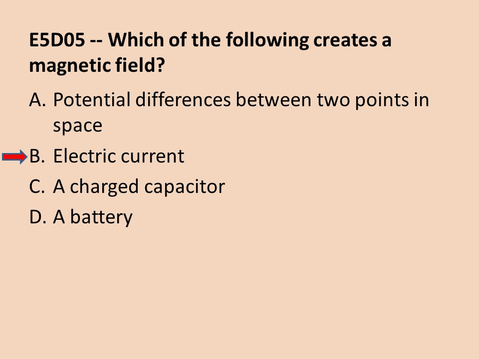 E5D05 -- Which of the following creates a magnetic field? A.Potential differences between two points in space B.Electric current C.A charged capacitor