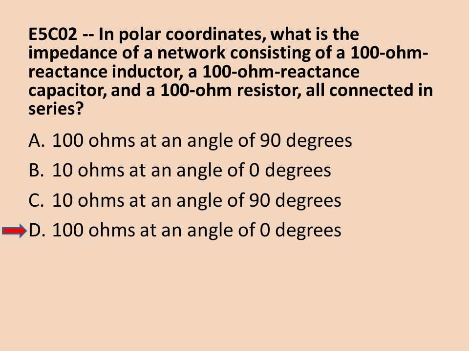 E5C02 -- In polar coordinates, what is the impedance of a network consisting of a 100-ohm- reactance inductor, a 100-ohm-reactance capacitor, and a 10
