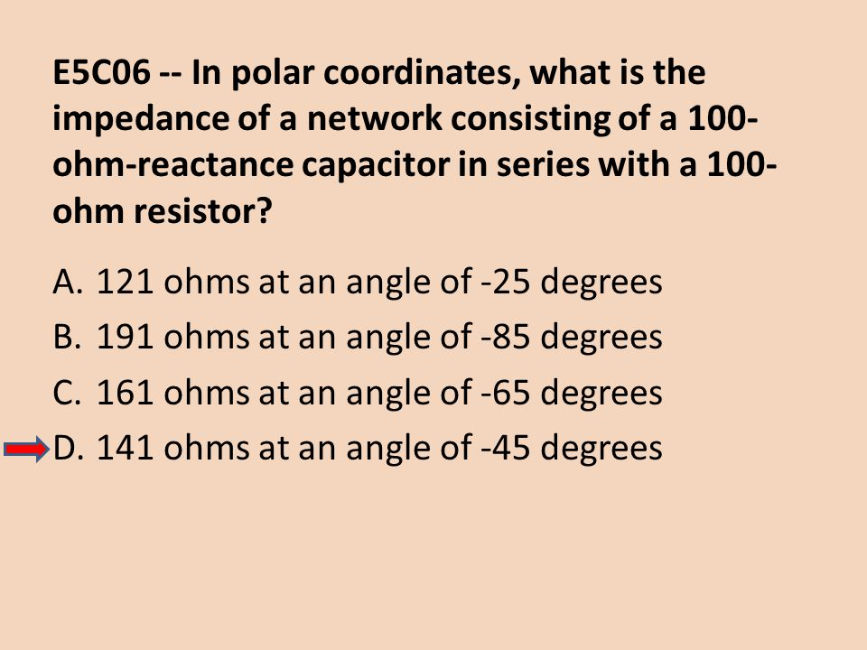 E5C06 -- In polar coordinates, what is the impedance of a network consisting of a 100- ohm-reactance capacitor in series with a 100- ohm resistor? A.1
