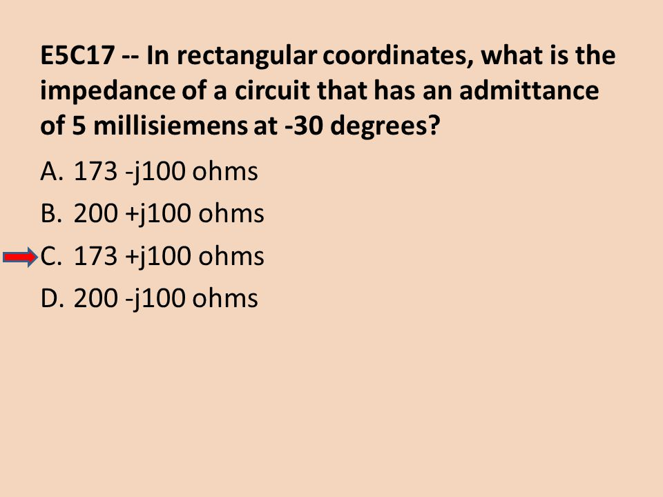 E5C17 -- In rectangular coordinates, what is the impedance of a circuit that has an admittance of 5 millisiemens at -30 degrees? A.173 -j100 ohms B.20