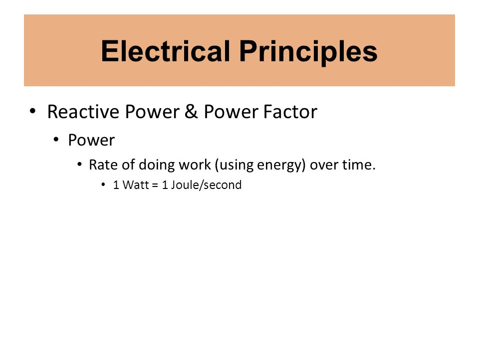 Electrical Principles Reactive Power & Power Factor Power Rate of doing work (using energy) over time. 1 Watt = 1 Joule/second