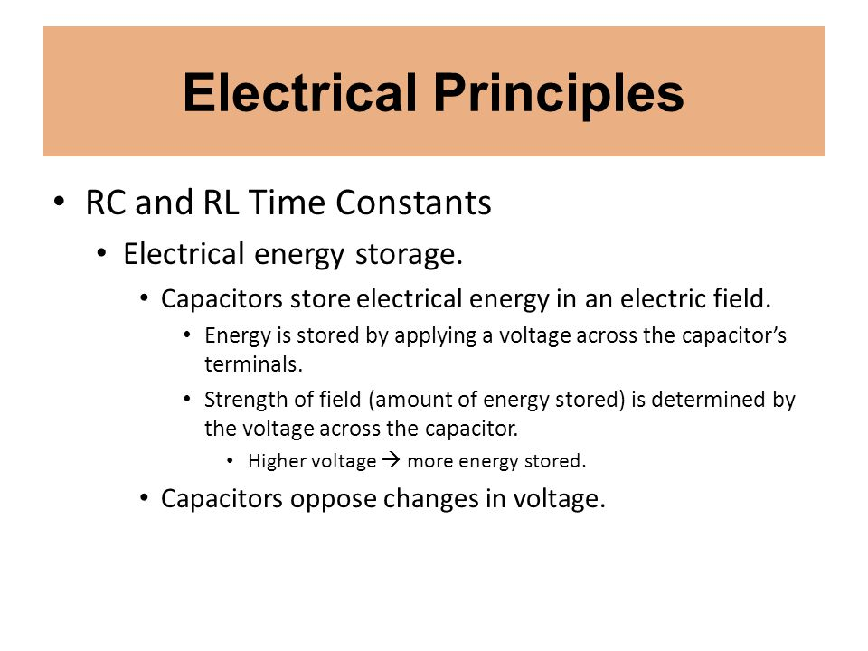 Electrical Principles RC and RL Time Constants Electrical energy storage. Capacitors store electrical energy in an electric field. Energy is stored by