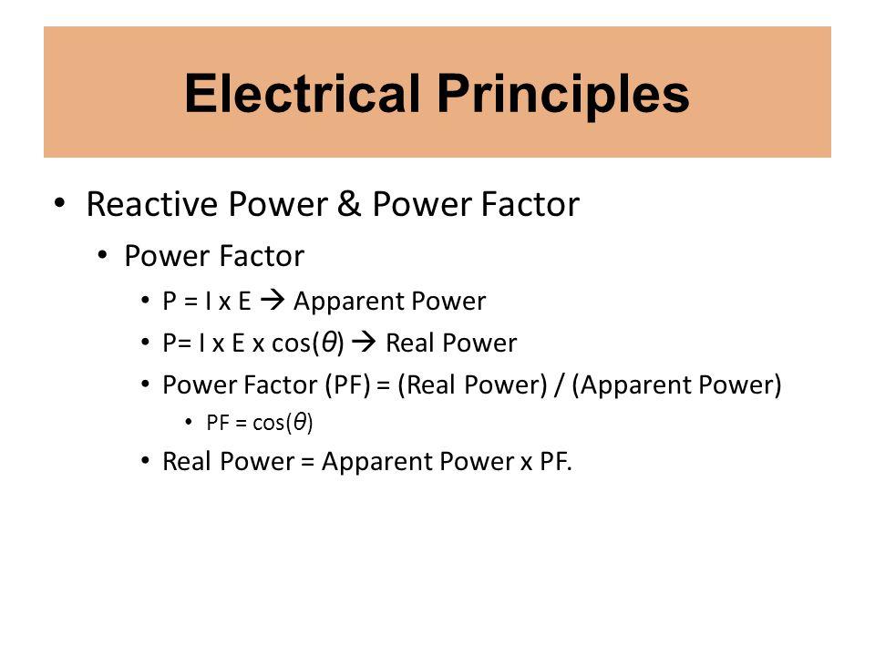 Electrical Principles Reactive Power & Power Factor Power Factor P = I x E Apparent Power P= I x E x cos( θ ) Real Power Power Factor (PF) = (Real Pow