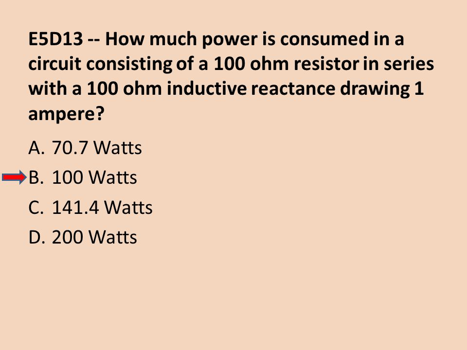 E5D13 -- How much power is consumed in a circuit consisting of a 100 ohm resistor in series with a 100 ohm inductive reactance drawing 1 ampere? A.70.