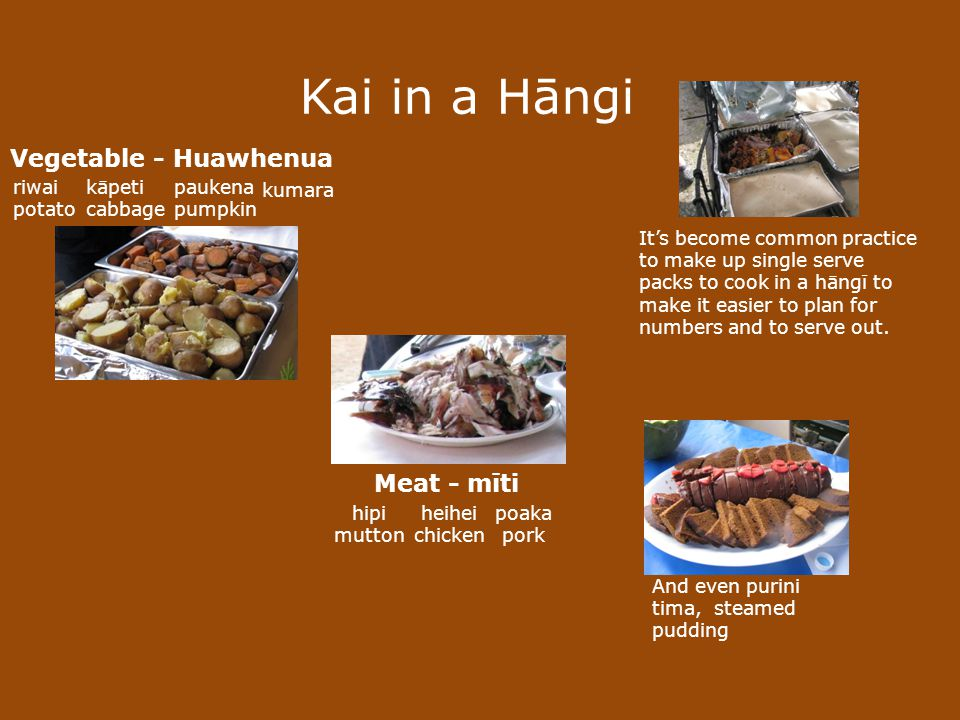Kai in a Hāngi And even purini tima, steamed pudding Vegetable - Huawhenua riwai potato kumara kāpeti cabbage paukena pumpkin Meat - mīti poaka pork heihei chicken hipi mutton Its become common practice to make up single serve packs to cook in a hāngī to make it easier to plan for numbers and to serve out.