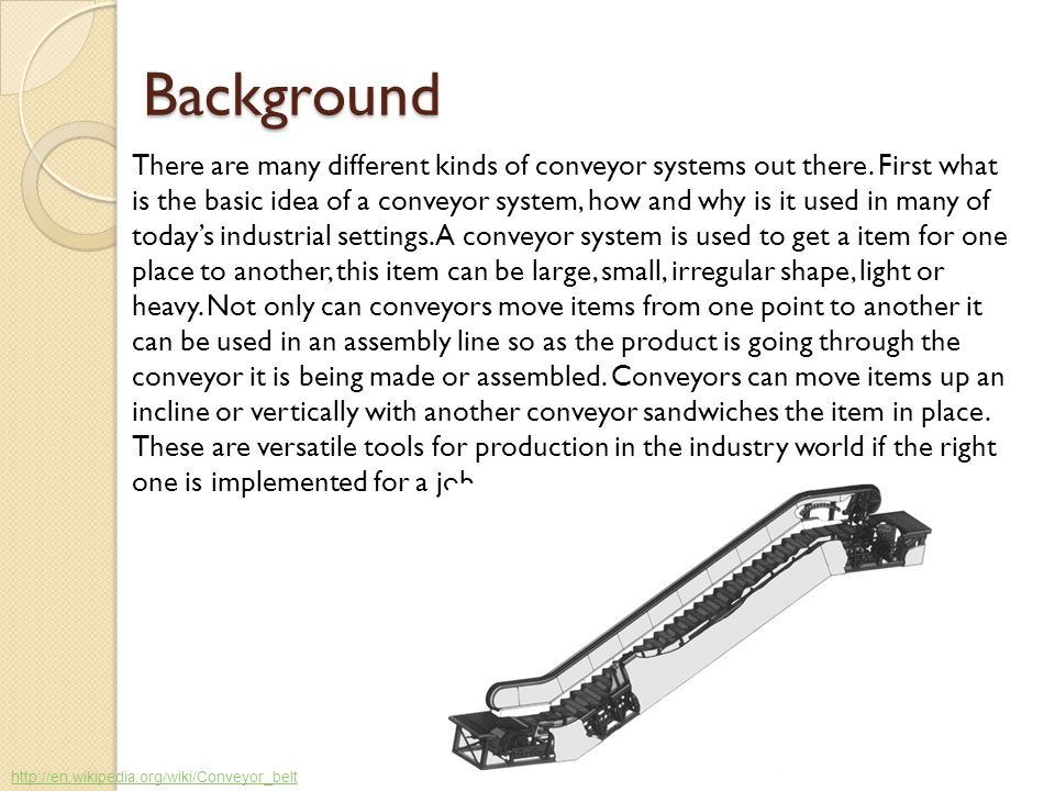 Background There are many different kinds of conveyor systems out there. First what is the basic idea of a conveyor system, how and why is it used in