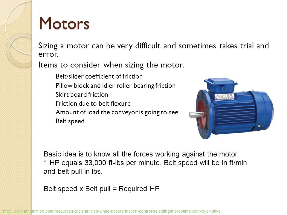 Motors Sizing a motor can be very difficult and sometimes takes trial and error. Items to consider when sizing the motor. Belt/slider coefficient of f