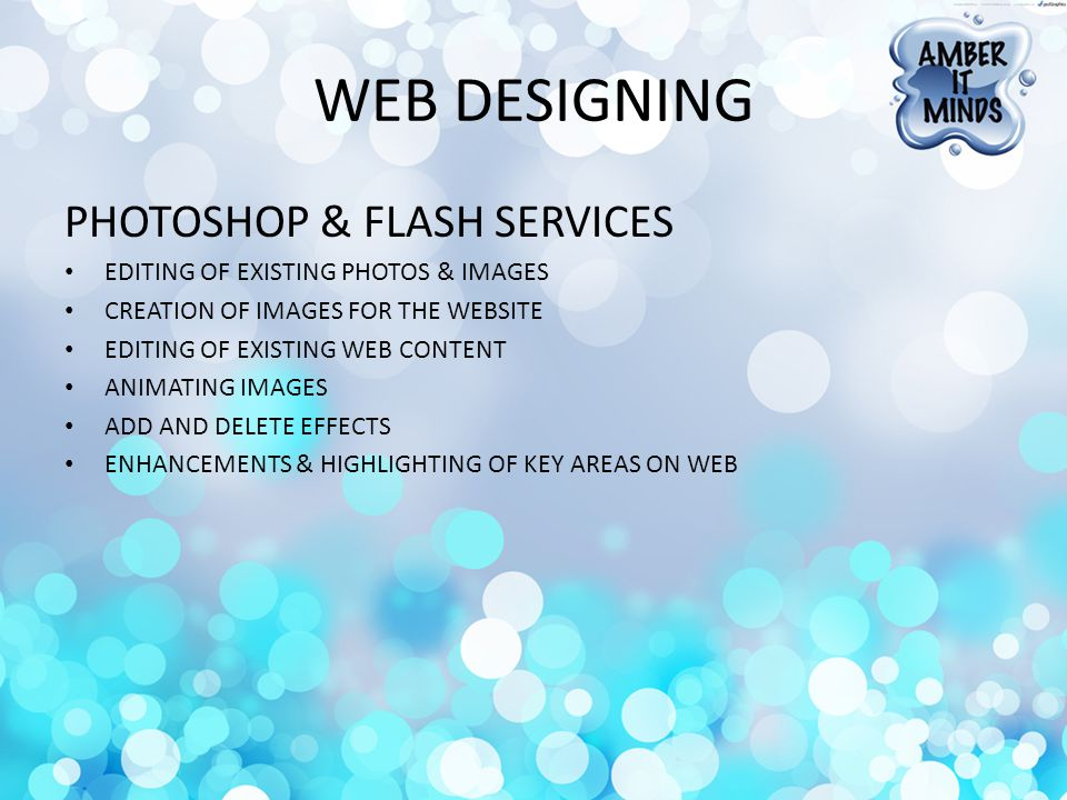 WEB DESIGNING PHOTOSHOP & FLASH SERVICES EDITING OF EXISTING PHOTOS & IMAGES CREATION OF IMAGES FOR THE WEBSITE EDITING OF EXISTING WEB CONTENT ANIMATING IMAGES ADD AND DELETE EFFECTS ENHANCEMENTS & HIGHLIGHTING OF KEY AREAS ON WEB