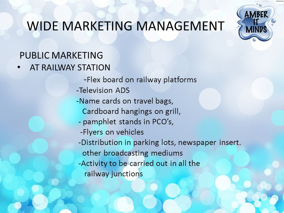 WIDE MARKETING MANAGEMENT PUBLIC MARKETING AT RAILWAY STATION - Flex board on railway platforms -Television ADS -Name cards on travel bags, Cardboard hangings on grill, - pamphlet stands in PCOs, -Flyers on vehicles -Distribution in parking lots, newspaper insert.