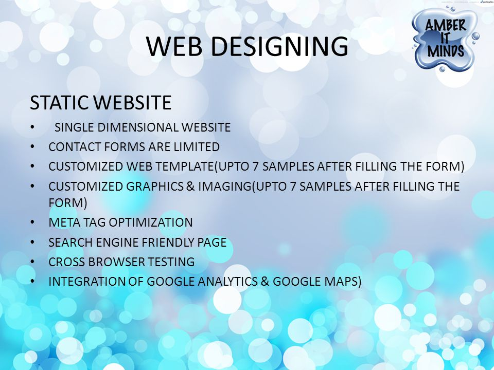 WEB DESIGNING STATIC WEBSITE SINGLE DIMENSIONAL WEBSITE CONTACT FORMS ARE LIMITED CUSTOMIZED WEB TEMPLATE(UPTO 7 SAMPLES AFTER FILLING THE FORM) CUSTOMIZED GRAPHICS & IMAGING(UPTO 7 SAMPLES AFTER FILLING THE FORM) META TAG OPTIMIZATION SEARCH ENGINE FRIENDLY PAGE CROSS BROWSER TESTING INTEGRATION OF GOOGLE ANALYTICS & GOOGLE MAPS)