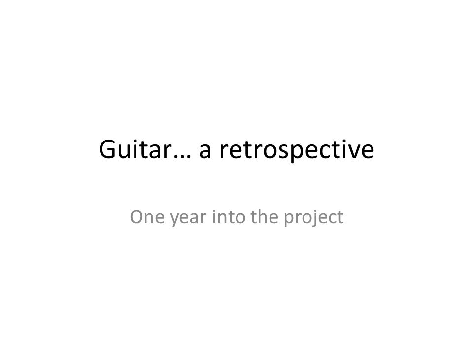 Guitar… a retrospective One year into the project