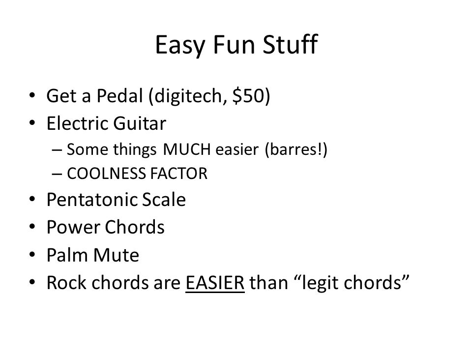 Easy Fun Stuff Get a Pedal (digitech, $50) Electric Guitar – Some things MUCH easier (barres!) – COOLNESS FACTOR Pentatonic Scale Power Chords Palm Mute Rock chords are EASIER than legit chords