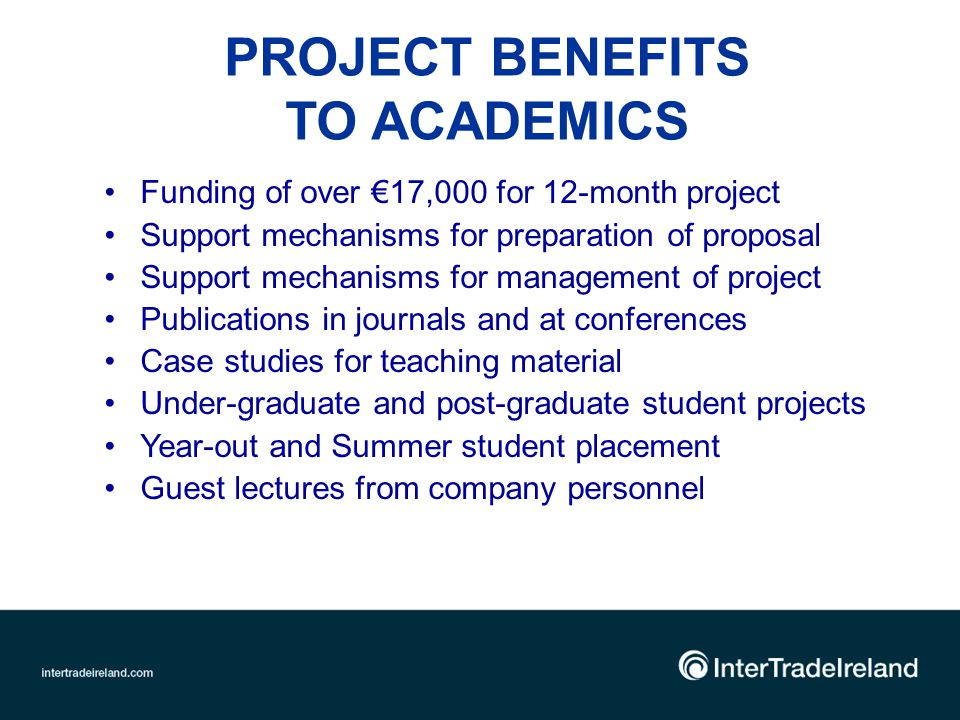 PROJECT BENEFITS TO ACADEMICS Funding of over 17,000 for 12-month project Support mechanisms for preparation of proposal Support mechanisms for management of project Publications in journals and at conferences Case studies for teaching material Under-graduate and post-graduate student projects Year-out and Summer student placement Guest lectures from company personnel